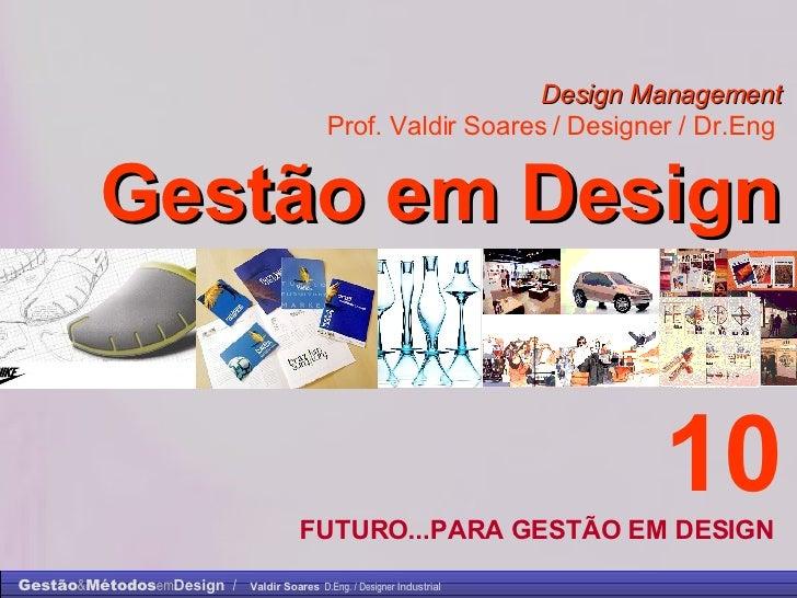 Design Management Prof. Valdir Soares / Designer / Dr.Eng   Gestão em Design . 10 FUTURO...PARA GESTÃO EM DESIGN