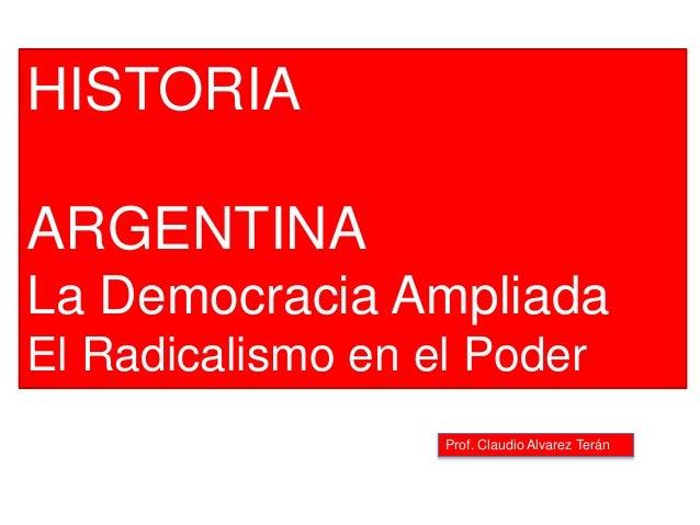 Prof. Claudio Alvarez Terán HISTORIA ARGENTINA La Democracia Ampliada El Radicalismo en el Poder