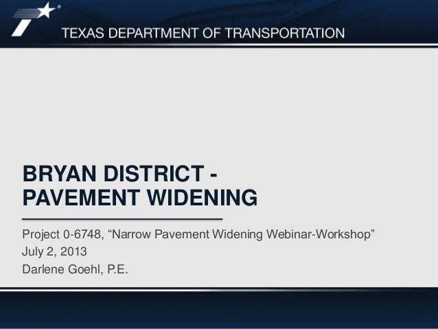"BRYAN DISTRICT - PAVEMENT WIDENING Project 0-6748, ""Narrow Pavement Widening Webinar-Workshop"" July 2, 2013 Darlene Goehl,..."