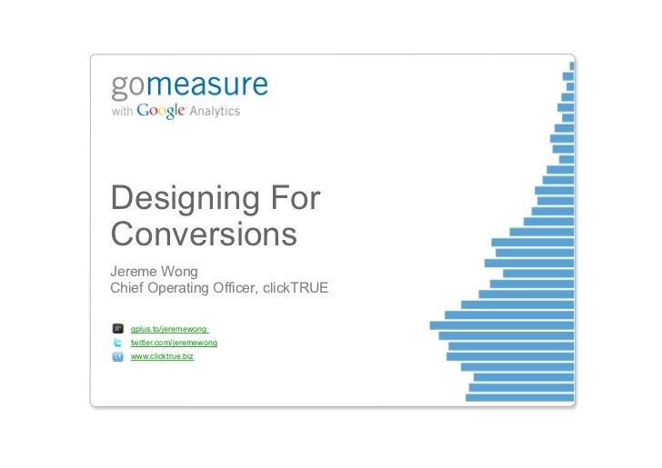 Designing ForConversionsJereme WongChief Operating Officer, clickTRUE   gplus.to/jeremewong   twitter.com/jeremewong   www...