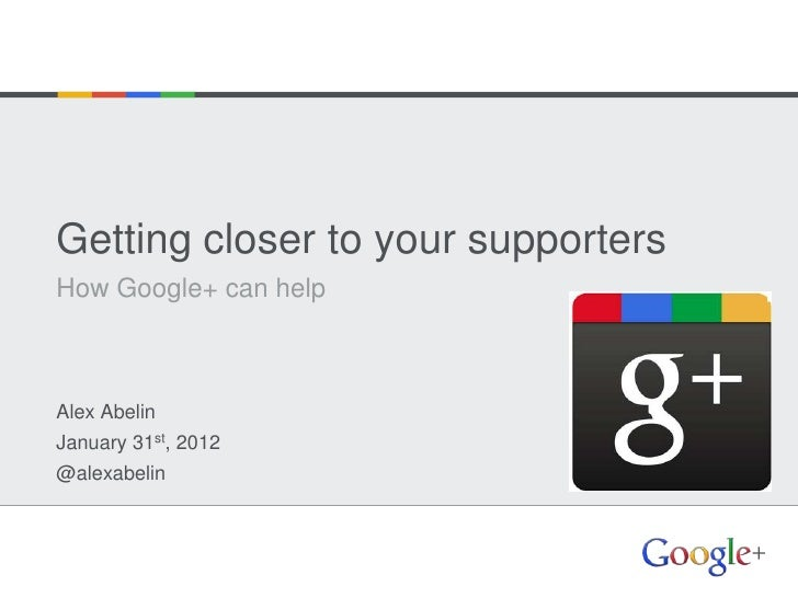 Getting closer to your supportersHow Google+ can helpAlex AbelinJanuary 31st, 2012@alexabelin