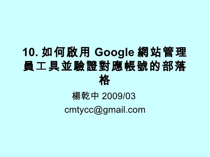 10. 如何啟用 Google 網站管理員工具並驗證對應帳號的部落格 楊乾中 2009/03  [email_address]