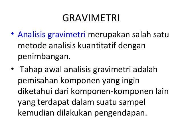 GRAVIMETRI• Analisis gravimetri merupakan salah satu  metode analisis kuantitatif dengan  penimbangan.• Tahap awal analisi...
