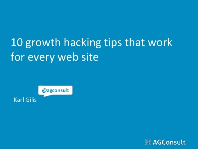 10 growth hacking tips that work for every web site Karl Gilis @agconsult