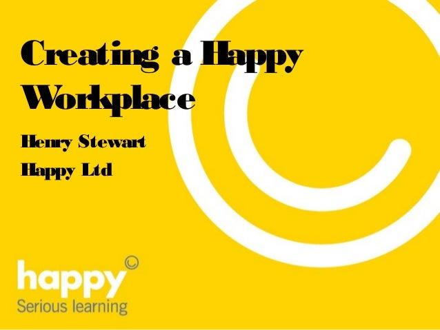 Creating a Happy Workplace Henry Stewart Happy Ltd