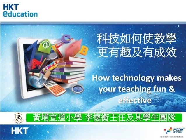 科技如何使教學 更有趣及有成效 How technology makes your teaching fun & effective 黃埔宣道小學 李德衡主任及其學生團隊