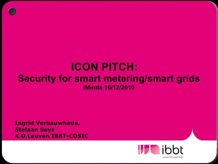 ICON PITCH:  Security for smart metering/smart grids iMinds 16/12/2010 Ingrid Verbauwhede,  Stefaan Seys K.U.Leuven IBBT-C...