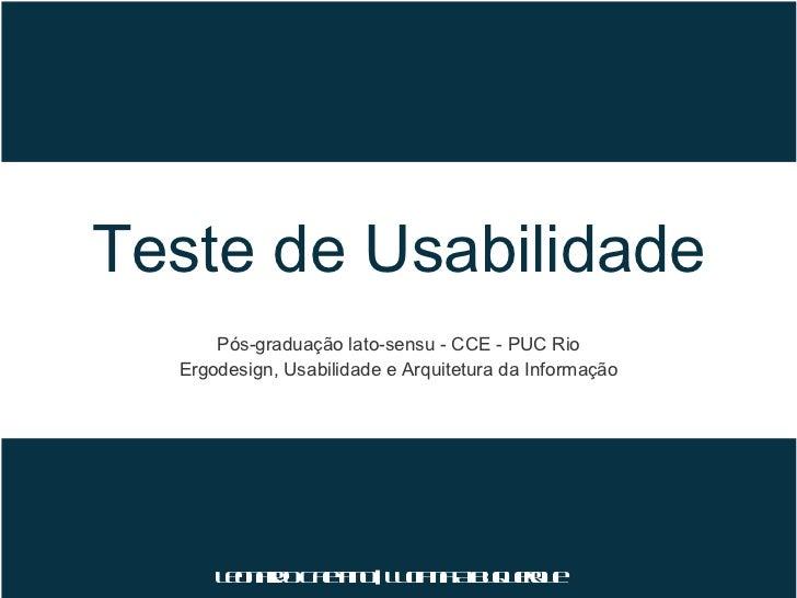 Teste de Usabilidade <ul><li>Pós-graduação lato-sensu - CCE - PUC Rio </li></ul><ul><li>Ergodesign, Usabilidade e Arquitet...