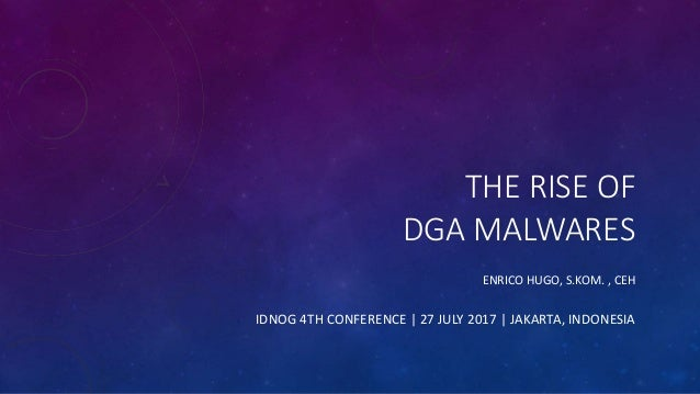 THE RISE OF DGA MALWARES ENRICO HUGO, S.KOM. , CEH IDNOG 4TH CONFERENCE | 27 JULY 2017 | JAKARTA, INDONESIA