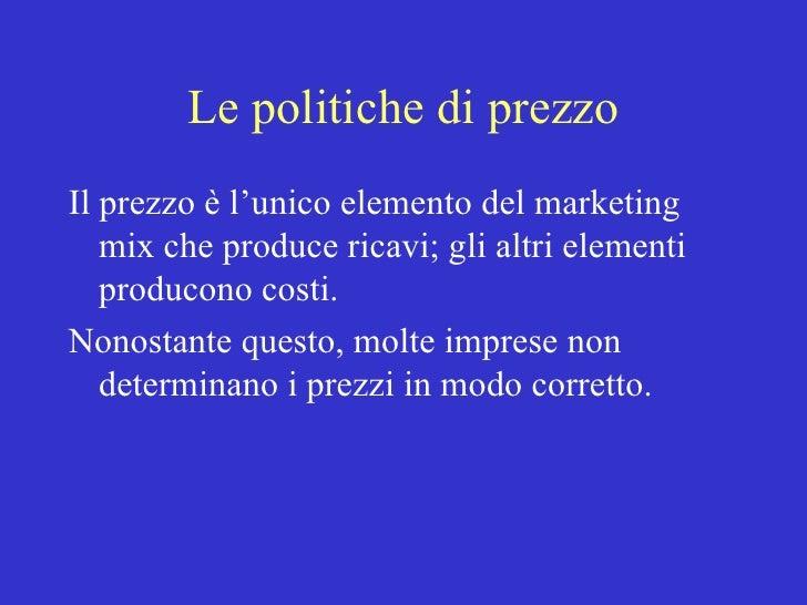 Le politiche di prezzo <ul><li>Il prezzo è l'unico elemento del marketing mix che produce ricavi; gli altri elementi produ...