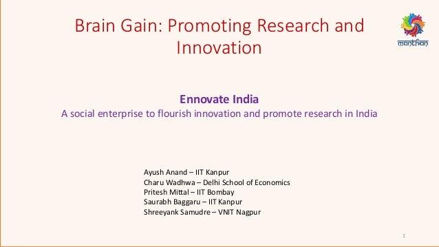 Brain Gain: Promoting Research and Innovation 1 Ayush Anand – IIT Kanpur Charu Wadhwa – Delhi School of Economics Pritesh ...