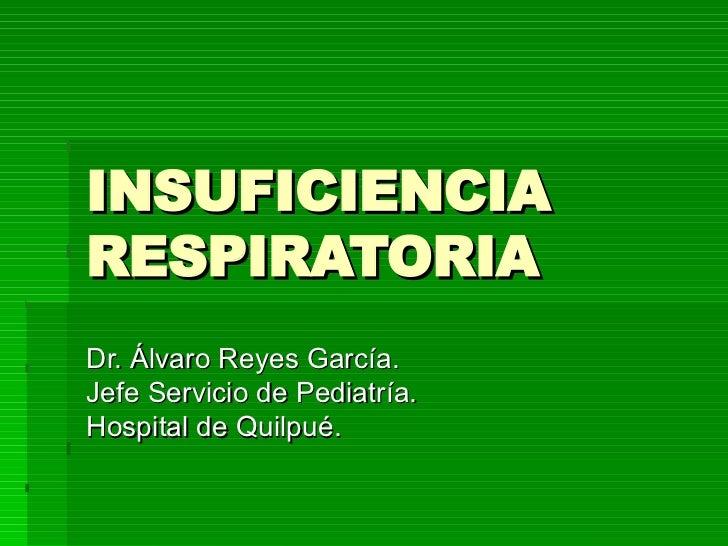 INSUFICIENCIA RESPIRATORIA Dr. Álvaro Reyes García. Jefe Servicio de Pediatría. Hospital de Quilpué.