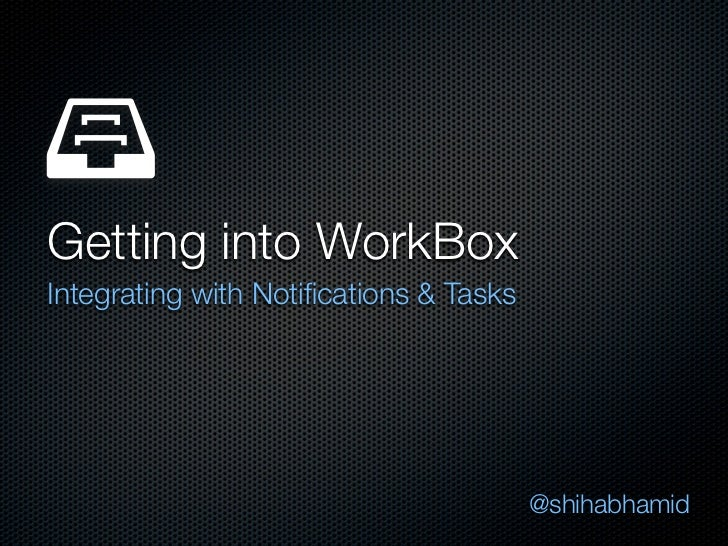 Getting into WorkBoxIntegrating with Notifications & Tasks                                        @shihabhamid