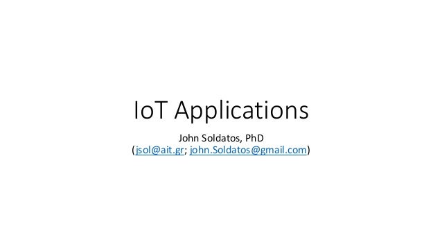 IoT Applications John Soldatos, PhD (jsol@ait.gr; john.Soldatos@gmail.com)