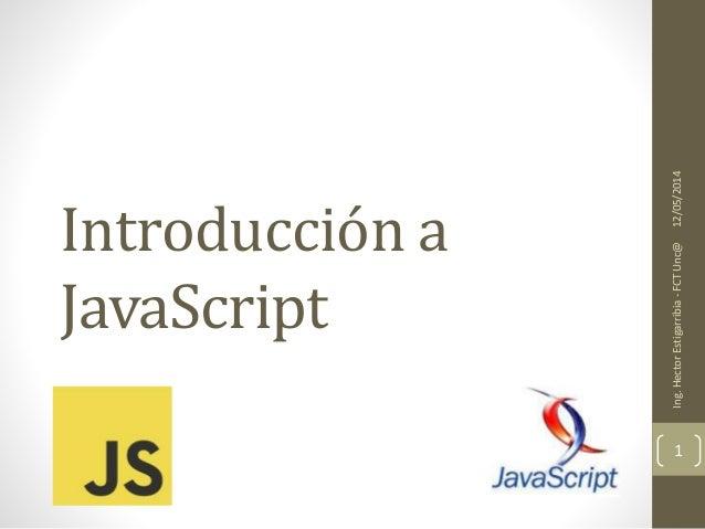 Introducción a JavaScript 12/05/2014Ing.HectorEstigarribia-FCTUnc@ 1