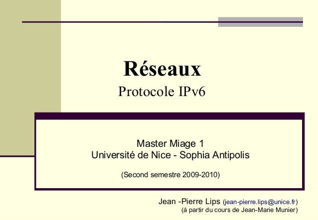 Réseaux Protocole IPv6  Master Miage 1 Université de Nice - Sophia Antipolis (Second semestre 2009-2010)  Jean -Pierre Lip...