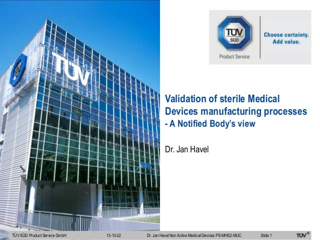 Validation of sterile Medical Devices manufacturing processes - A Notified Body's view Dr. Jan Havel  TÜV SÜD Product Serv...