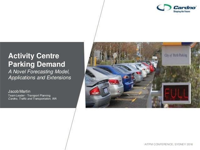 AITPM CONFERENCE, SYDNEY 2016 Activity Centre Parking Demand A Novel Forecasting Model, Applications and Extensions Jacob ...
