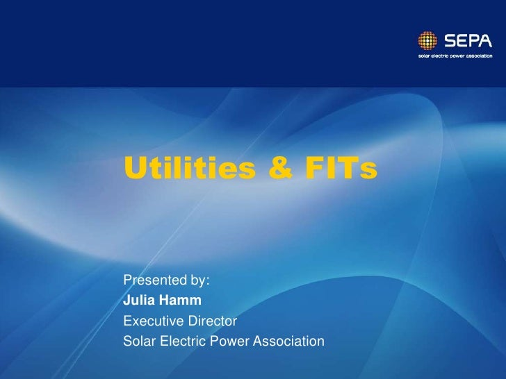 Utilities & FITs   Presented by: Julia Hamm Executive Director Solar Electric Power Association                 CONFIDENTI...