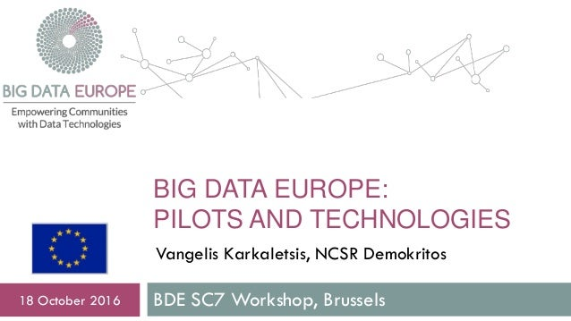 BIG DATA EUROPE: PILOTS AND TECHNOLOGIES BDE SC7 Workshop, Brussels18 October 2016 Vangelis Karkaletsis, NCSR Demokritos