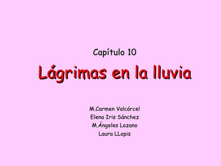Capítulo 10 Lágrimas en la lluvia M.Carmen Valcárcel Elena Iris Sánchez M.Ángeles Lozano Laura LLopis