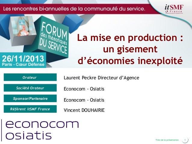 La mise en production : un gisement d'économies inexploité Orateur  Laurent Peckre Directeur d'Agence  Société Orateur  Ec...