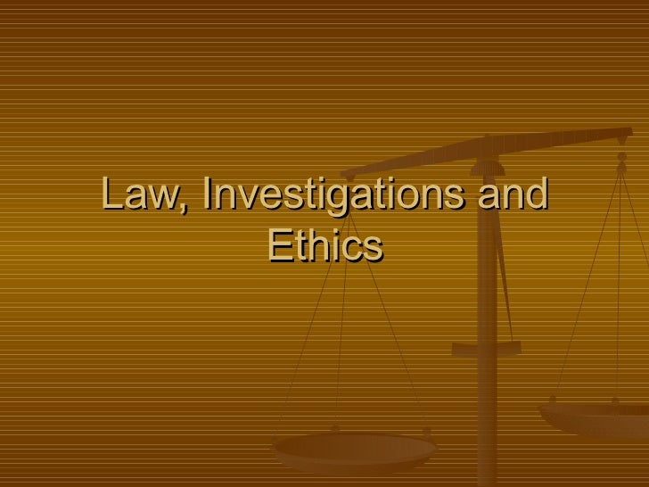 Law, Investigations and        Ethics