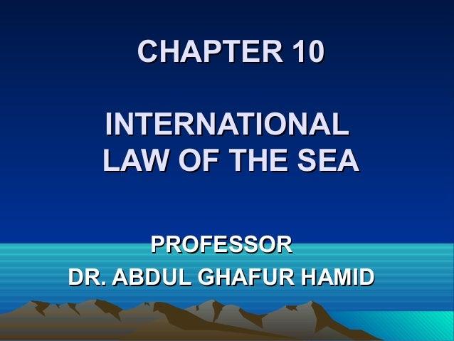 CHAPTER 10CHAPTER 10INTERNATIONALINTERNATIONALLAW OF THE SEALAW OF THE SEAPROFESSORPROFESSORDR. ABDUL GHAFUR HAMIDDR. ABDU...