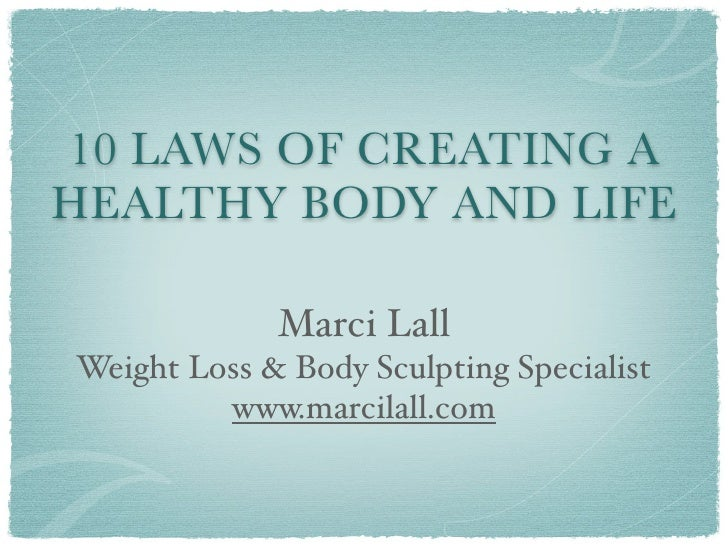 10 LAWS OF CREATING A HEALTHY BODY AND LIFE               Marci Lall Weight Loss & Body Sculpting Specialist          www....