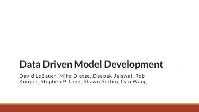 Data Driven Model Development David LeBauer, Mike Dietze, Deepak Jaiswal, Rob Kooper, Stephen P. Long, Shawn Serbin, Dan W...