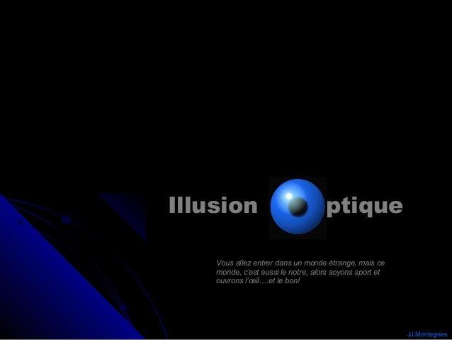 Illusion                            ptique    Vous allez entrer dans un monde étrange, mais ce    monde, c'est aussi le no...