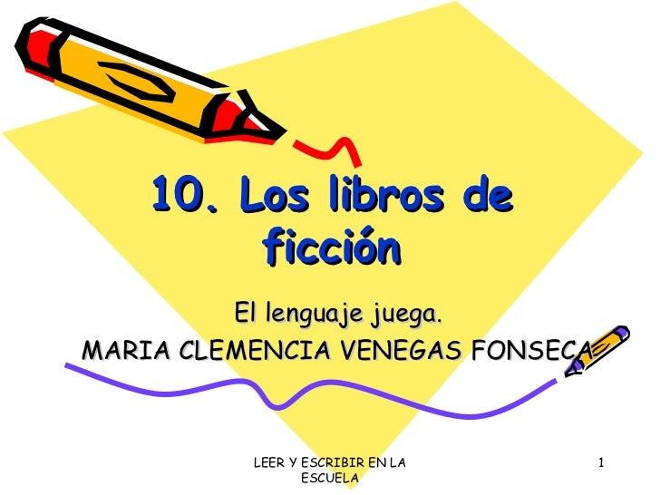 10. Los libros de ficción El lenguaje juega. MARIA CLEMENCIA VENEGAS FONSECA LEER Y ESCRIBIR EN LA ESCUELA