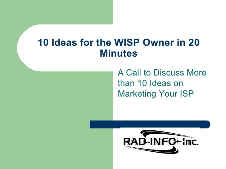 10 Ideas for the WISP Owner in 20 Minutes A Call to Discuss More than 10 Ideas on Marketing Your ISP