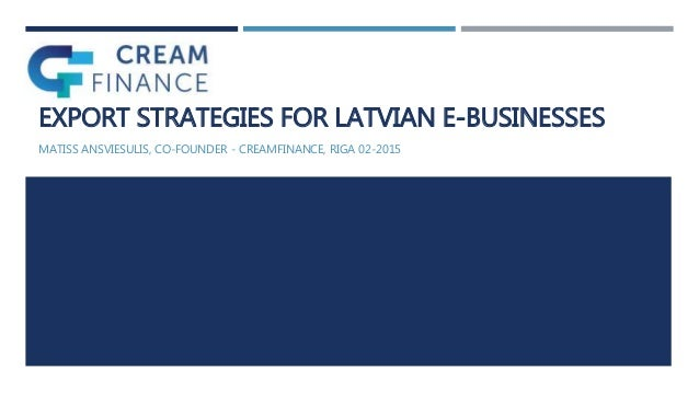 EXPORT STRATEGIES FOR LATVIAN E-BUSINESSES MATISS ANSVIESULIS, CO-FOUNDER - CREAMFINANCE, RIGA 02-2015