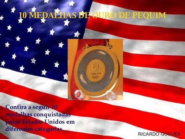 10 MEDALHAS DE OURO DE PEQUIM RICARDO GOUVÊA Confira a seguir 10 medalhas conquistadas pelos Estados Unidos em diferentes ...