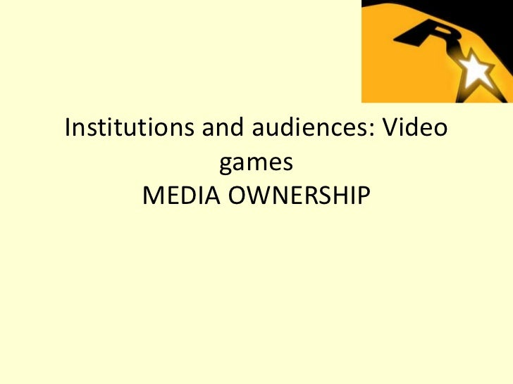 Institutions and audiences: Video              games       MEDIA OWNERSHIP