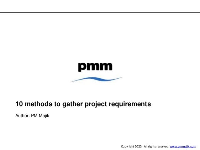10 methods to gather project requirements Author: PM Majik Copyright 2020. All rights reserved. www.pmmajik.com