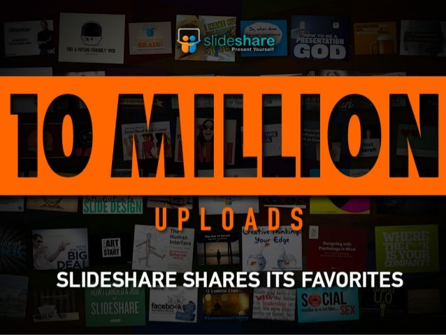 SLIDESHARE HAS REACHED10 MILLION UPLOADS!HERE ARE SOME PRESENTATIONS THAT HAVETOUCHED THE HEARTS OF ALL OF US AT SLIDESHARE