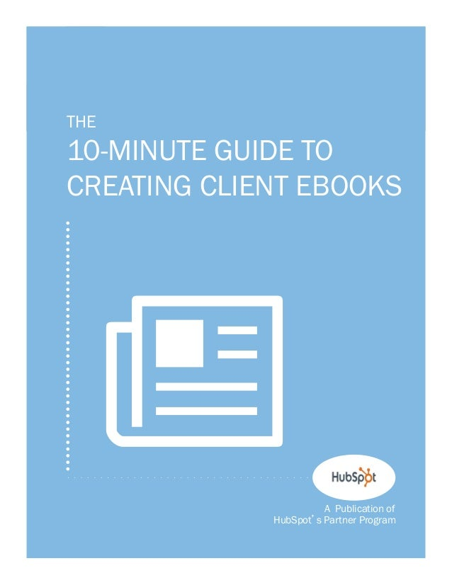1    THE    10-MINUTE GUIDE TO    CREATING CLIENT EBOOKS      N                    A Publication of                 HubSpo...