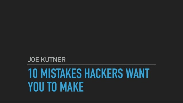 10 MISTAKES HACKERS WANT YOU TO MAKE JOE KUTNER