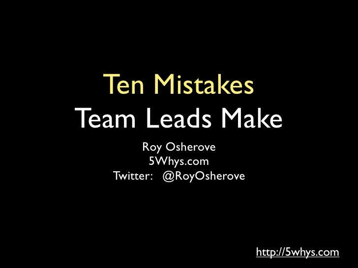 Ten MistakesTeam Leads Make        Roy Osherove         5Whys.com  Twitter: @RoyOsherove                          http://5...