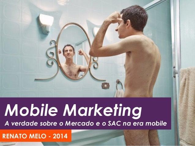 Mobile Marketing A verdade sobre o Mercado e o SAC na era mobile RENATO MELO - 2014