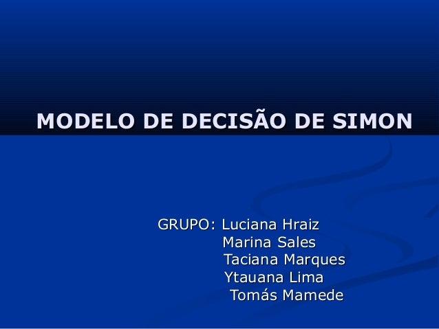 MODELO DE DECISÃO DE SIMON        GRUPO: Luciana Hraiz               Marina Sales               Taciana Marques           ...