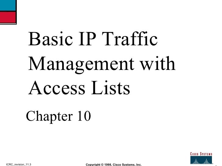 2 Copyright © 1998, Cisco Systems, Inc. ICRC_revision_11.3 Basic IP Traffic Management with Access Lists Chapter 10