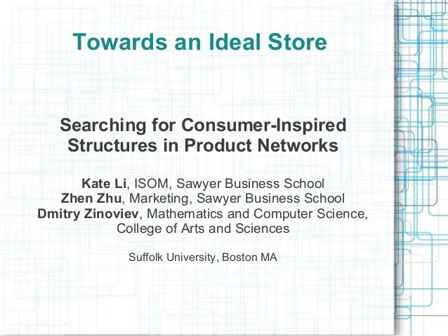 Towards an Ideal Store Searching for Consumer-Inspired Structures in Product Networks Kate Li, ISOM, Sawyer Business Schoo...