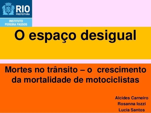 O espaço desigualMortes no trânsito – o crescimento da mortalidade de motociclistas                          Alcides Carne...
