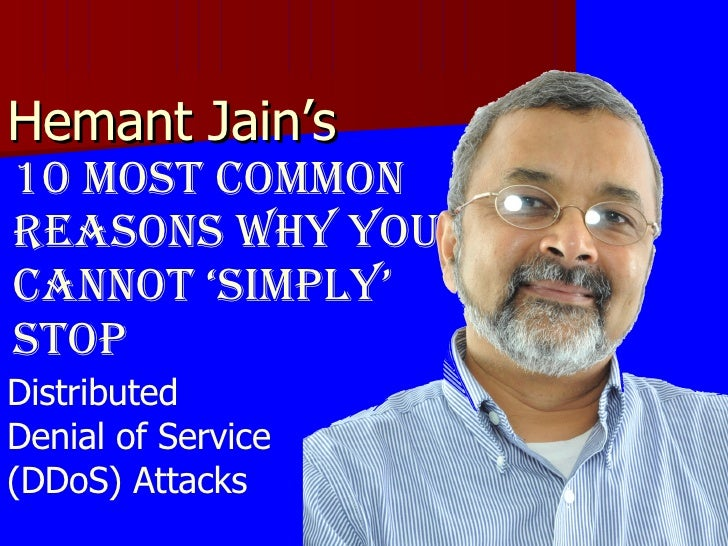 Hemant Jain's  10 Most Common Reasons why you cannot 'simply' stop Distributed  Denial of Service  (DDoS) Attacks