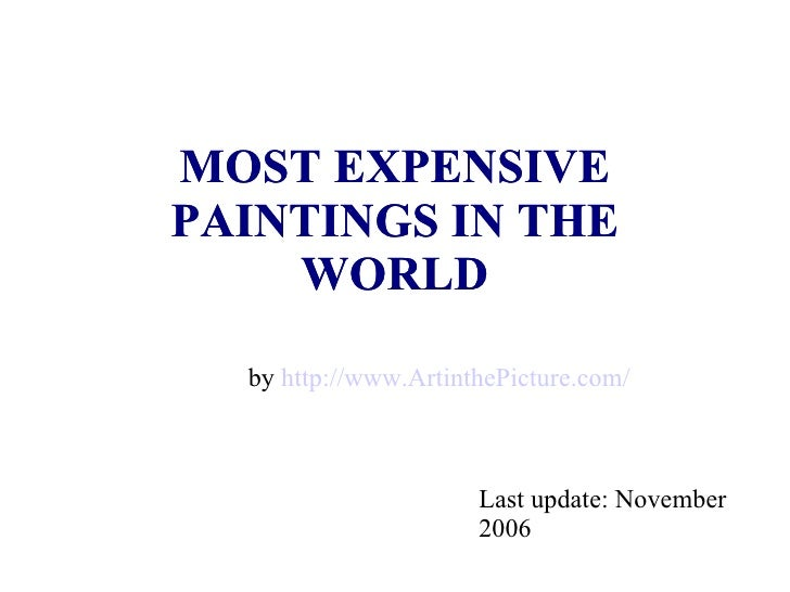 MOST EXPENSIVE PAINTINGS IN THE WORLD MOST EXPENSIVE PAINTINGS IN THE WORLD Last update: November 2006 by  http://www.Arti...