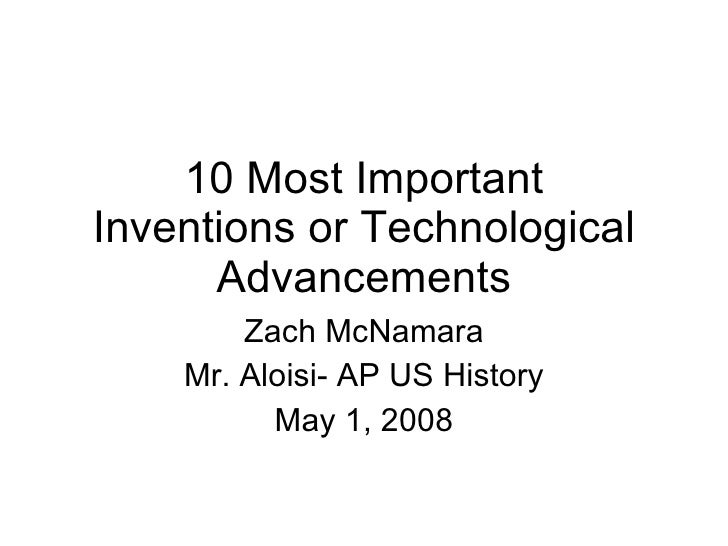 10 Most Important Inventions or Technological Advancements Zach McNamara Mr. Aloisi- AP US History May 1, 2008