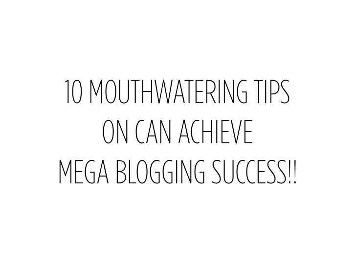 10 MOUTHWATERING TIPS     ON CAN ACHIEVE MEGA BLOGGING SUCCESS!!